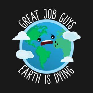 Cartoon: Great job guys, earth is dying.